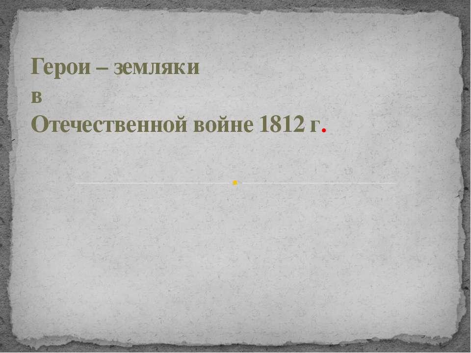 Герои – земляки в Отечественной войне 1812 г.