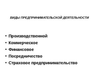 ВИДЫ ПРЕДПРИНИМАТЕЛЬСКОЙ ДЕЯТЕЛЬНОСТИ Производственной Коммерческое Финансово...