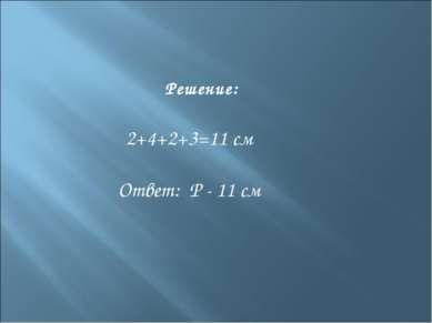 Решение: 2+4+2+3=11 см Ответ: Р - 11 см