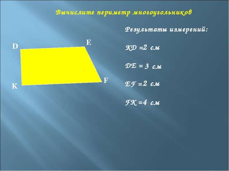 Вычислите периметр многоугольников Результаты измерений: KD = DE = EF = FK = ...