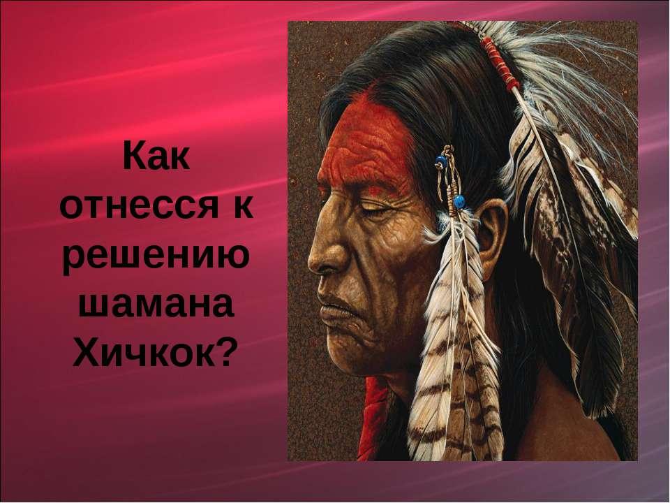 Как отнесся к решению шамана Хичкок?