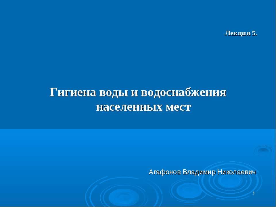 * Лекция 5. Гигиена воды и водоснабжения населенных мест Агафонов Владимир Ни...