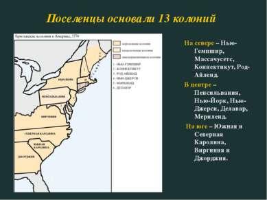 Поселенцы основали 13 колоний На севере – Нью-Гемпшир, Массачусетс, Коннектик...