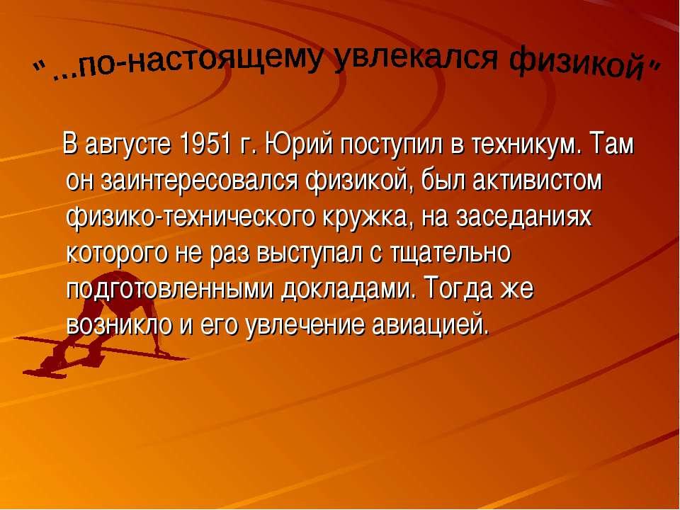 В августе 1951 г. Юрий поступил в техникум. Там он заинтересовался физикой, б...