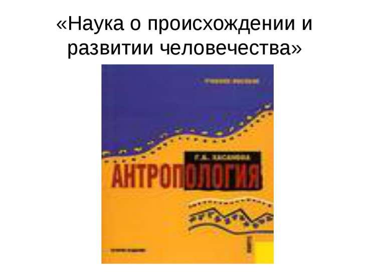 «Наука о происхождении и развитии человечества»