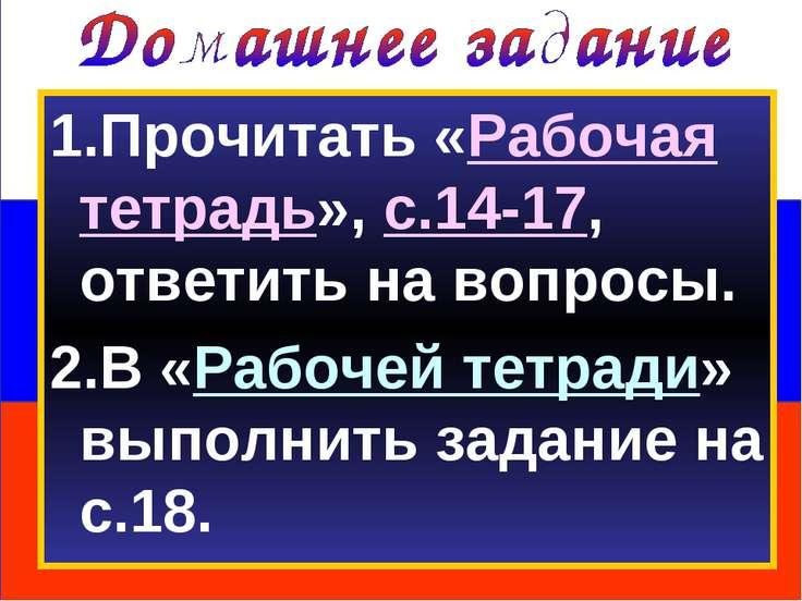 1.Прочитать «Рабочая тетрадь», с.14-17, ответить на вопросы. 2.В «Рабочей тет...