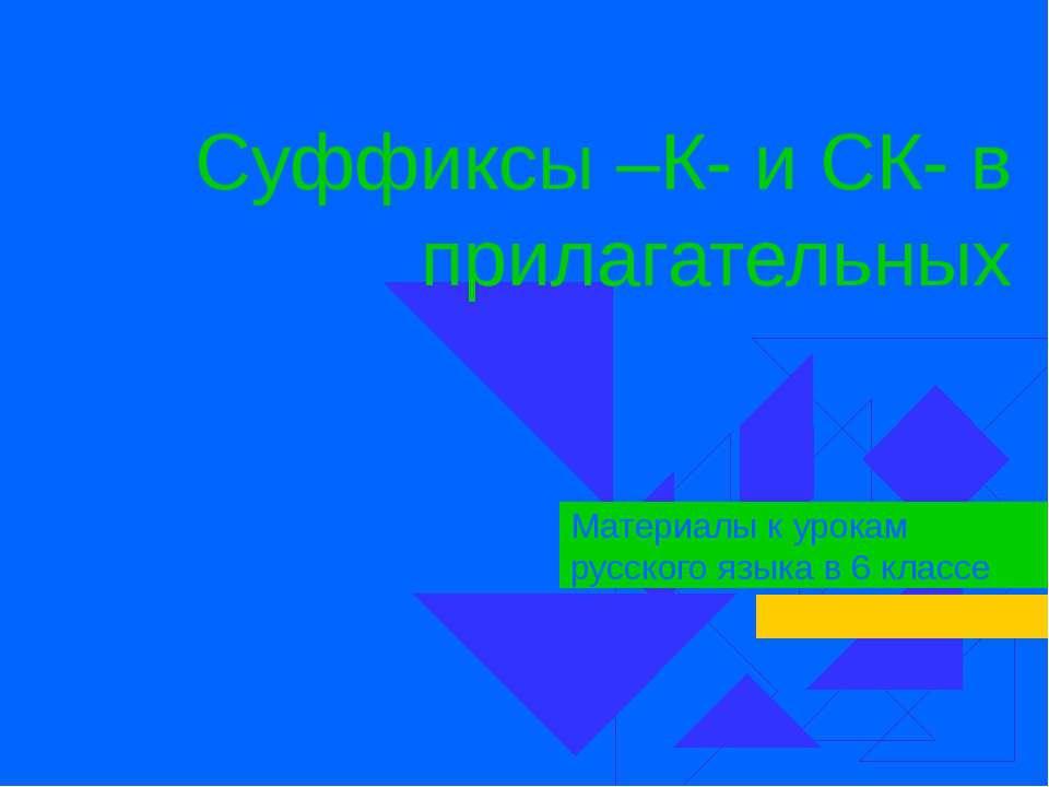 Суффиксы –К- и СК- в прилагательных Материалы к урокам русского языка в 6 классе