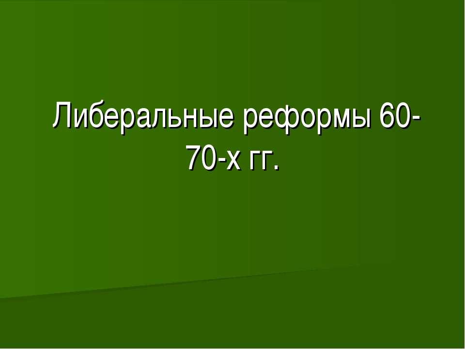 Либеральные реформы 60-70-х гг.