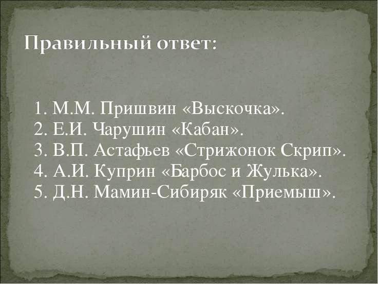 1. М.М. Пришвин «Выскочка». 2. Е.И. Чарушин «Кабан». 3. В.П. Астафьев «Стрижо...