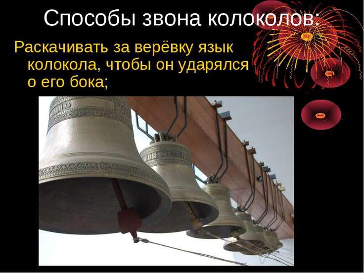 Способы звона колоколов: Раскачивать за верёвку язык колокола, чтобы он ударя...