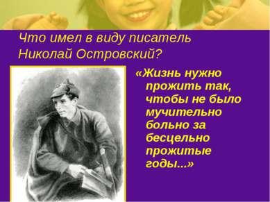 Что имел в виду писатель Николай Островский? «Жизнь нужно прожить так, чтобы ...