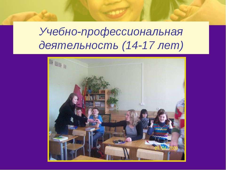 Учебно-профессиональная деятельность (14-17 лет)