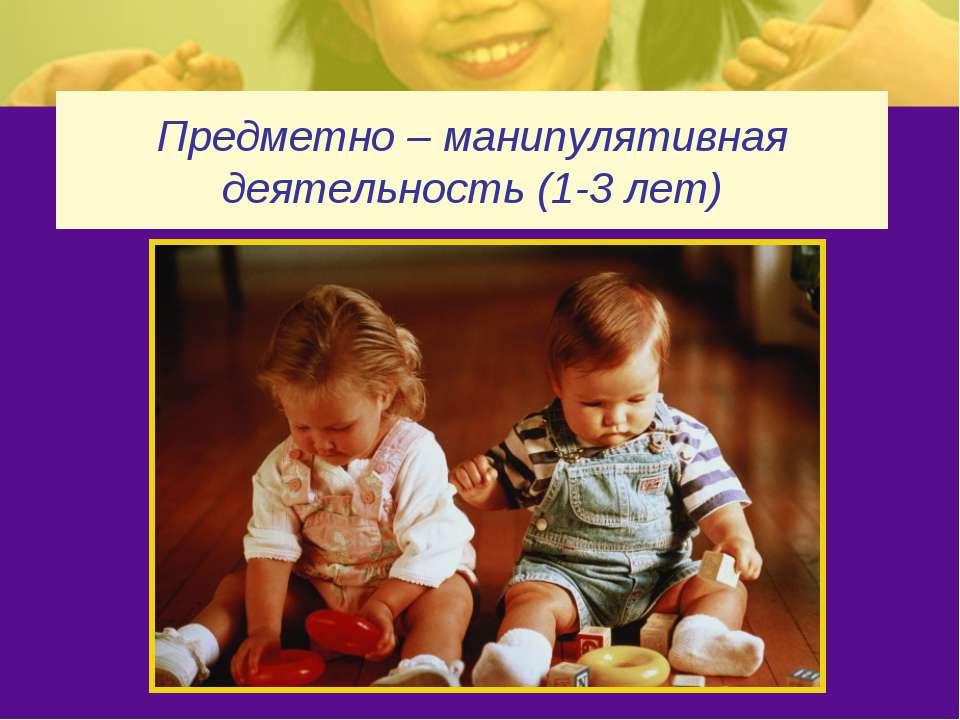 Предметно – манипулятивная деятельность (1-3 лет)