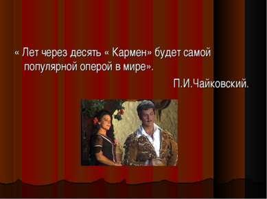 « Лет через десять « Кармен» будет самой популярной оперой в мире». П.И.Чайко...