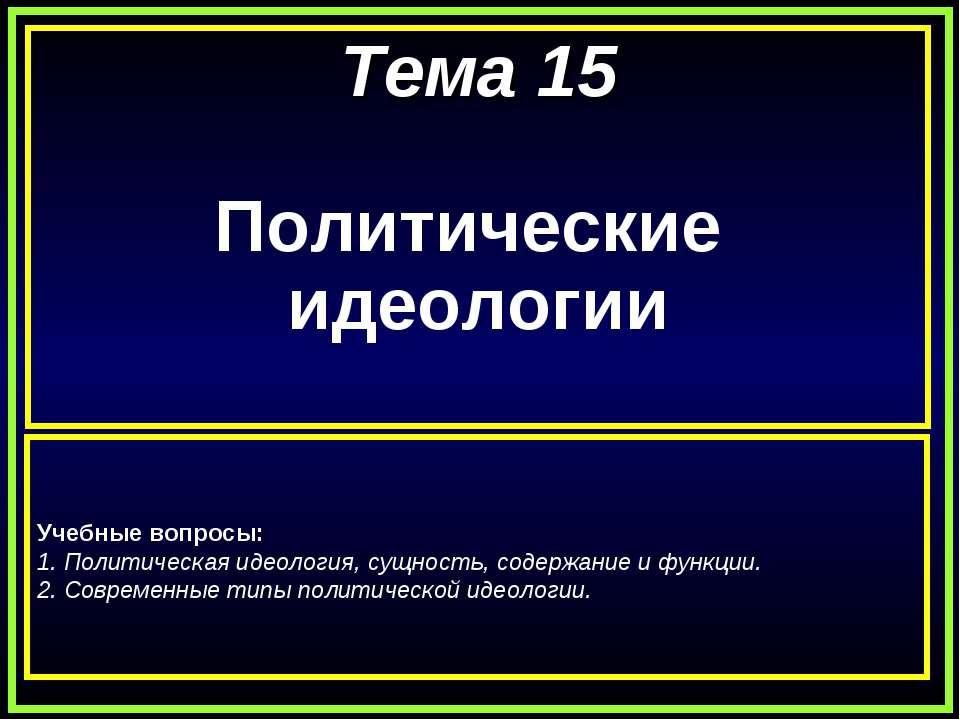 Тема 15 Политические идеологии Учебные вопросы: 1. Политическая идеология, су...