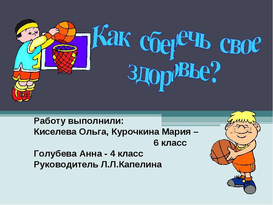 Работу выполнили: Киселева Ольга, Курочкина Мария – 6 класс Голубева Анна - 4...