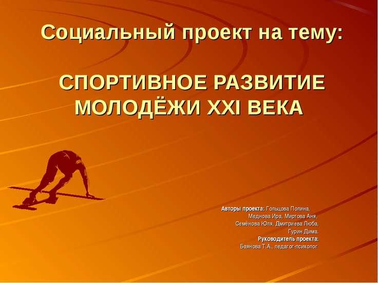 Социальный проект на тему: СПОРТИВНОЕ РАЗВИТИЕ МОЛОДЁЖИ XXI ВЕКА Авторы проек...