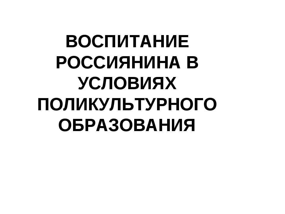 ВОСПИТАНИЕ РОССИЯНИНА В УСЛОВИЯХ ПОЛИКУЛЬТУРНОГО ОБРАЗОВАНИЯ