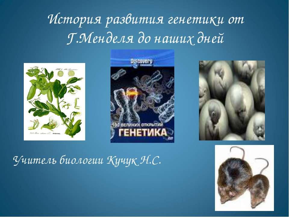 История развития генетики от Г.Менделя до наших дней Учитель биологии Кучук Н.С.