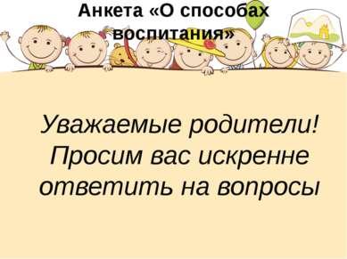 Анкета «О способах воспитания» Уважаемые родители! Просим вас искренне ответи...