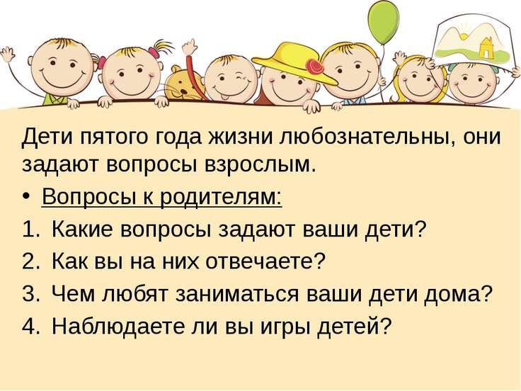 Дети пятого года жизни любознательны, они задают вопросы взрослым. Вопросы к ...
