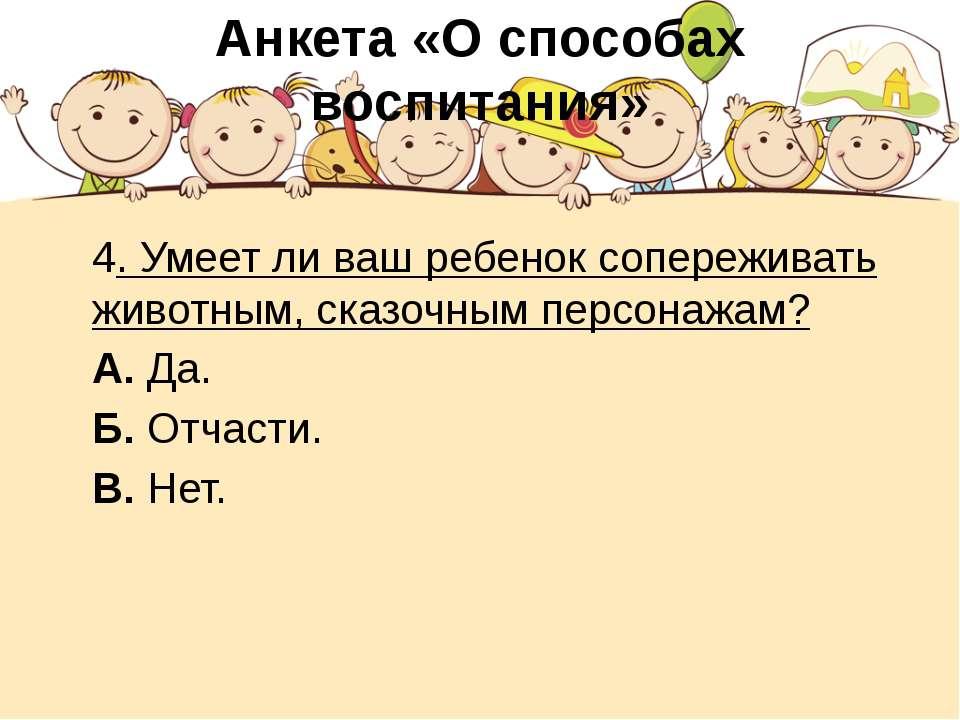 Анкета «О способах воспитания» 4. Умеет ли ваш ребенок сопереживать животным,...