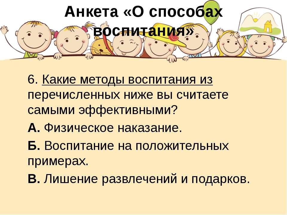Анкета «О способах воспитания» 6. Какие методы воспитания из перечисленных ни...