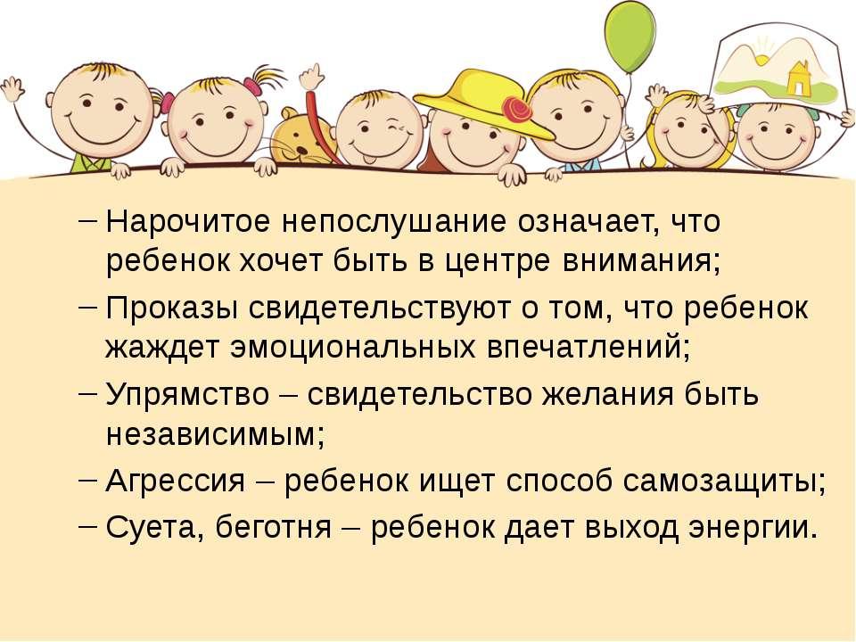 Нарочитое непослушание означает, что ребенок хочет быть в центре внимания; Пр...