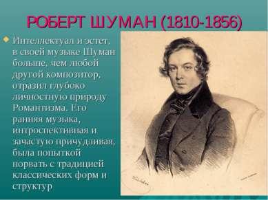 РОБЕРТ ШУМАН (1810-1856) Интеллектуал и эстет, в своей музыке Шуман больше, ч...