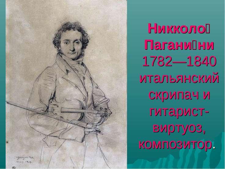 Никколо Пагани ни 1782—1840 итальянский скрипач и гитарист-виртуоз, композитор.