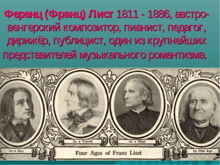 Ференц (Франц) Лист 1811 - 1886, австро-венгерский композитор, пианист, педаг...