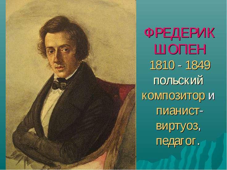 ФРЕДЕРИК ШОПЕН 1810 - 1849 польский композитор и пианист-виртуоз, педагог.