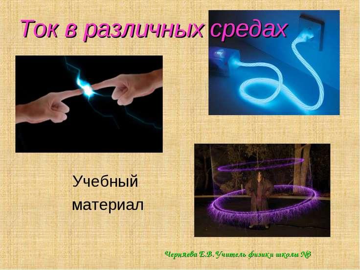 Ток в различных средах Учебный материал Черняева Е.В. Учитель физики школы №3