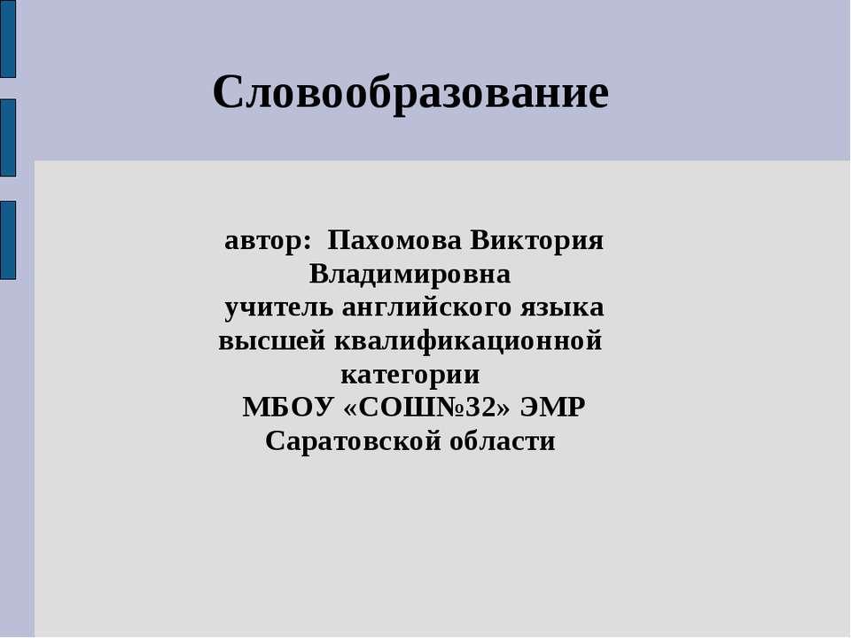 Словообразование автор: Пахомова Виктория Владимировна учитель английского яз...