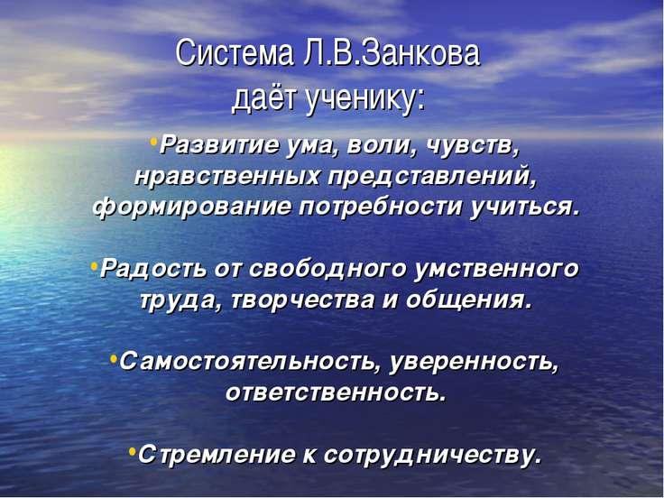 Система Л.В.Занкова даёт ученику: Развитие ума, воли, чувств, нравственных пр...