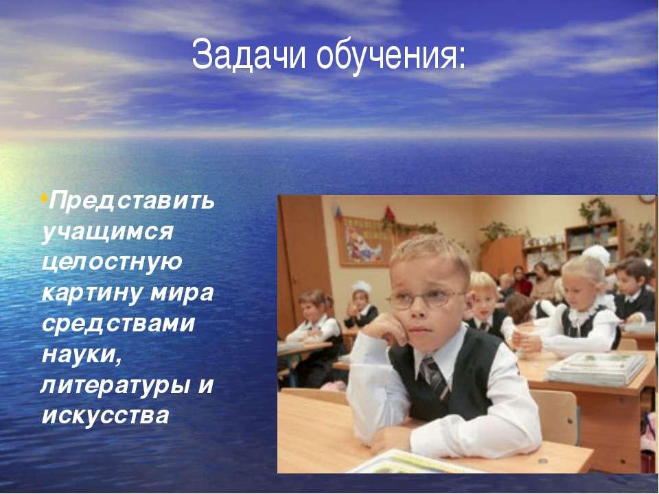 Задачи обучения: Представить учащимся целостную картину мира средствами науки...
