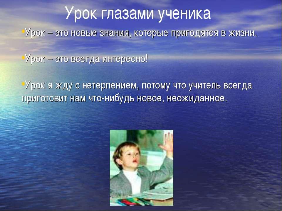 Урок глазами ученика Урок – это новые знания, которые пригодятся в жизни. Уро...