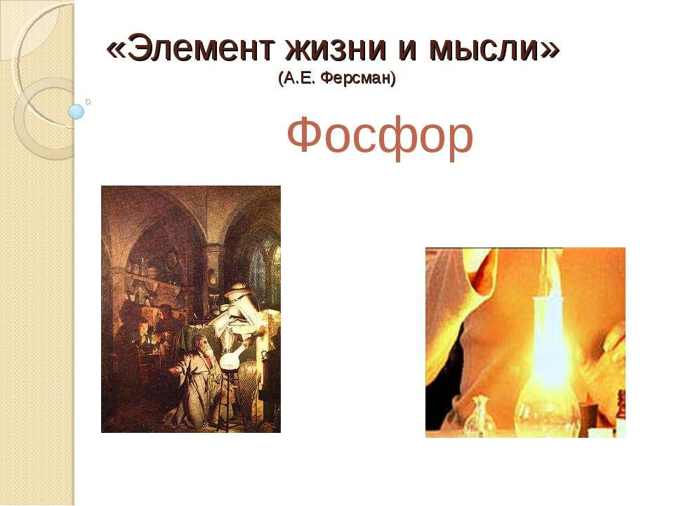 «Элемент жизни и мысли» (А.Е. Ферсман) Фосфор