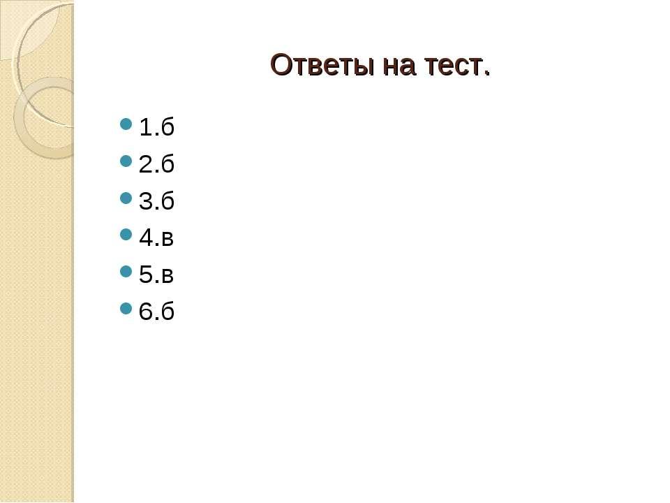 Ответы на тест. 1.б 2.б 3.б 4.в 5.в 6.б