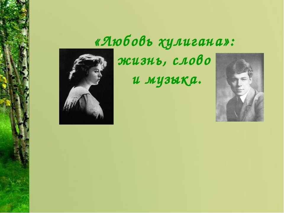«Любовь хулигана»: жизнь, слово и музыка.