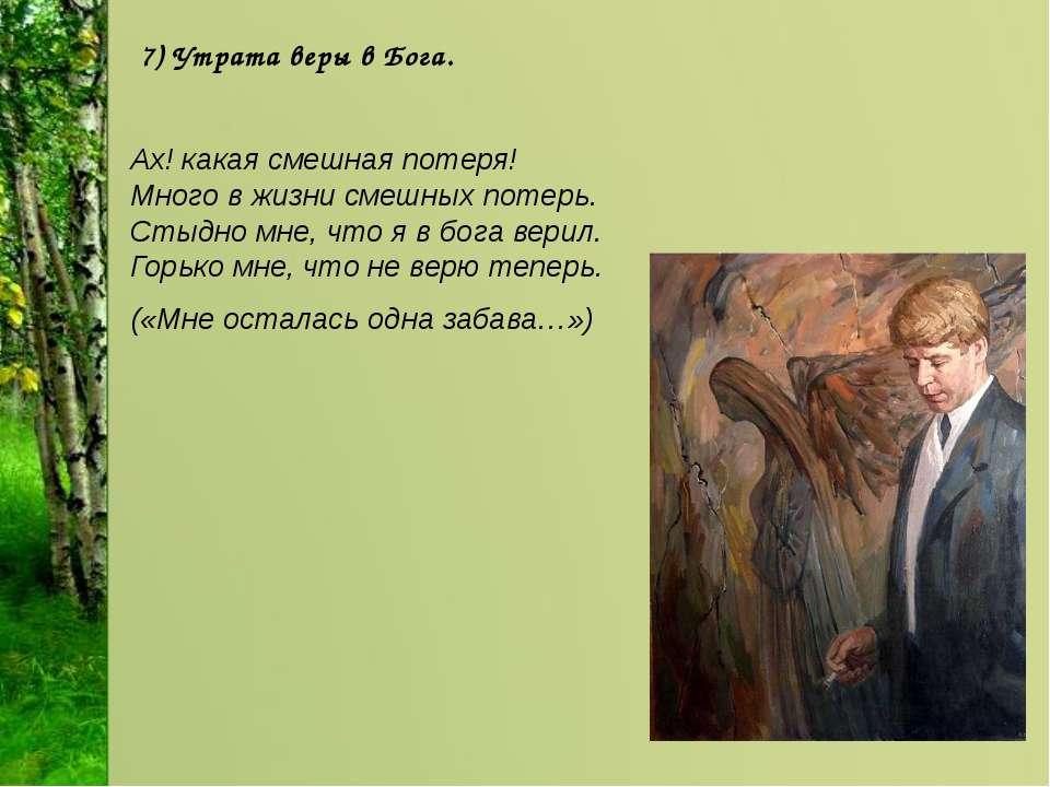 7) Утрата веры в Бога. Ах! какая смешная потеря! Много в жизни смешных потер...