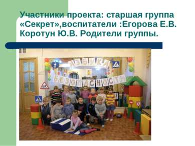 Участники проекта: старшая группа «Секрет»,воспитатели :Егорова Е.В. Коротун ...