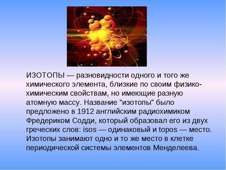 ИЗОТОПЫ— разновидности одного и того же химического элемента, близкие по сво...
