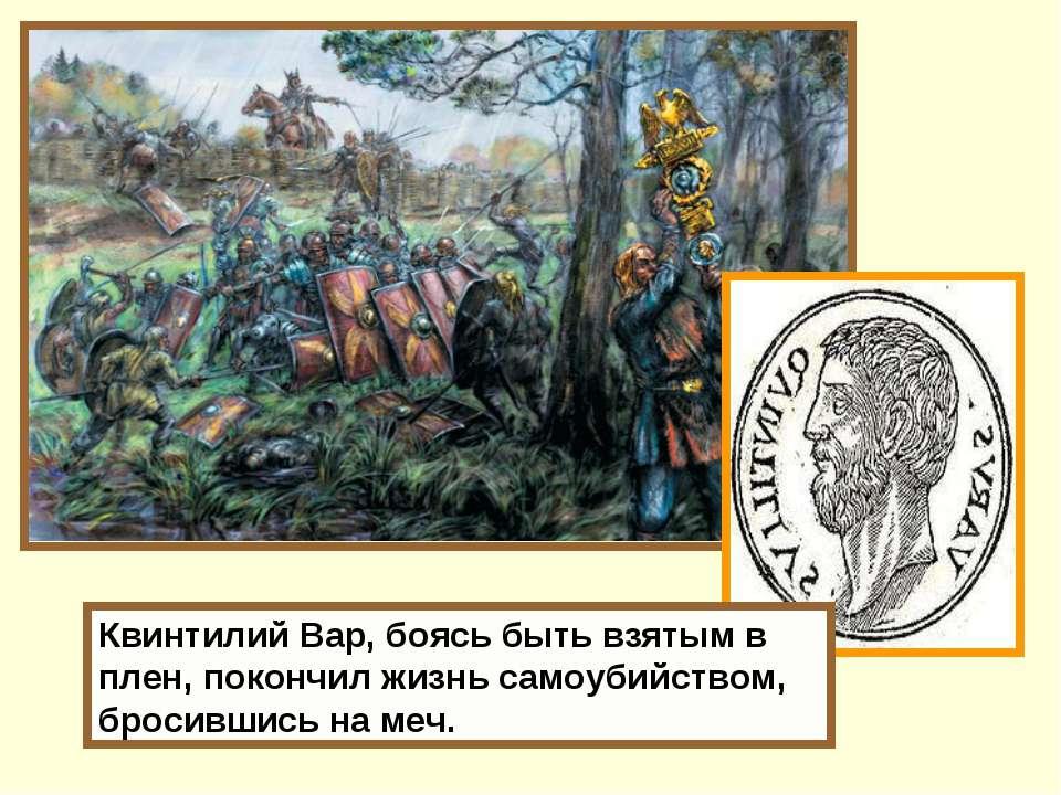 Квинтилий Вар, боясь быть взятым в плен, покончил жизнь самоубийством, бросив...