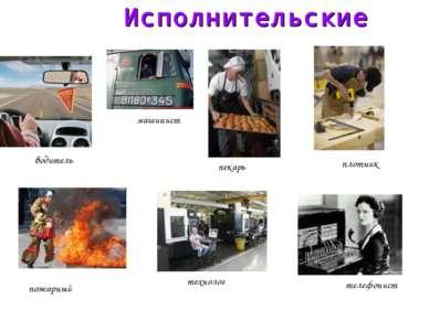 Исполнительские водитель машинист пекарь плотник пожарный телефонист технолог