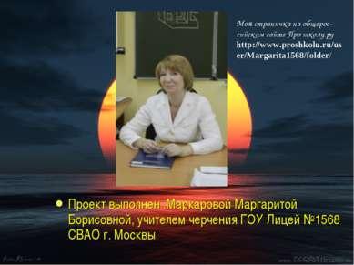 Проект выполнен .Маркаровой Маргаритой Борисовной, учителем черчения ГОУ Лице...