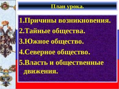 План урока. 1.Причины возникновения. 2.Тайные общества. 3.Южное общество. 4.С...