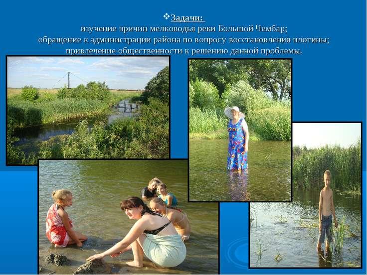 Задачи: изучение причин мелководья реки Большой Чембар; обращение к администр...