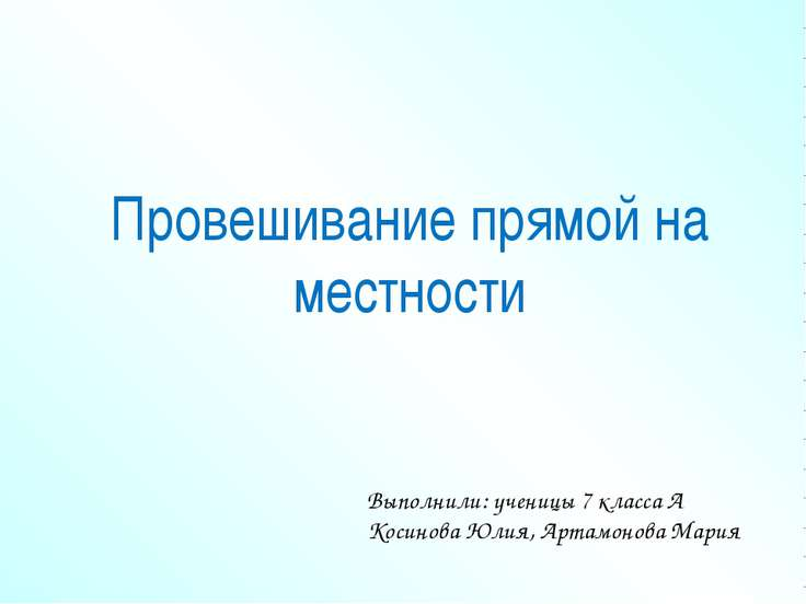 Провешивание прямой на местности Выполнили: ученицы 7 класса А Косинова Юлия,...
