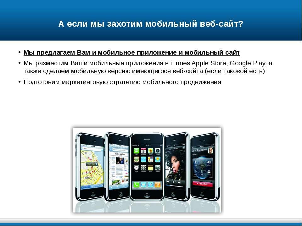 А если мы захотим мобильный веб-сайт? Мы предлагаем Вам и мобильное приложени...